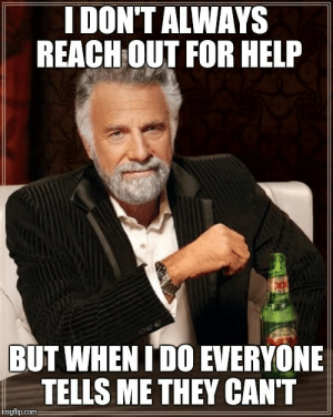 Help, Com, and Reach: I DON'T ALWAYS  REACH OUT FOR HELP  BUT WHEN TDO EVERYONE  TELLS ME THEY CAN'T  mgflip:com You ever need help with anything, Im there man