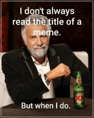 Meme, Read, and More: I don't always  read the title of a  meme.  But when I do. it makes a lot more sense