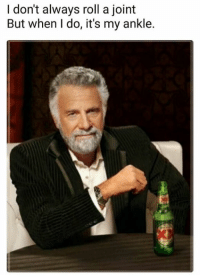 i dont always: I don't always roll a joint  But when I do, it's my ankle.