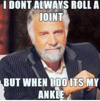 i dont always: I DONT ALWAYS ROLL A  JOINT  BUT WHEN I DO ITS MY  ANKLE