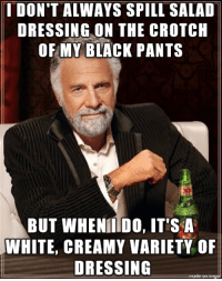 I DON'T ALWAYS SPILL SALAD  DRESSING ON THE CROTCH  OF MY BLACK PANTS  BUT WHENIIIDO, IT'S A  WHITE, CREAMY VARIETY OF  DRESSING Ate a chicken Caesar wrap for lunch, now people keep glancing at my crotch..