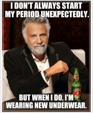 Every. Damn. Time.: I DON'T ALWAYS START  MY PERIOD UNEXPECTEDLY  BUT WHEN IDO, I'M  WEARINGNEW UNDERWEAR Every. Damn. Time.
