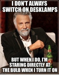 Advice Animals, Com, and Switch: I DON'T ALWAYS  SWITCH ON DESKLAMPS  BUT WHEN! DO, I'M  STARING DIRECTLY AT  THE BULB WHEN I TURN IT ON  imgflip.com