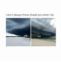 Shade, Throwing Shade, and Girl Memes: I don't always throw shade but when I do hi
