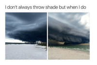 Dank, Shade, and Throwing Shade: I don't always throw shade but when I do Storming out on you.
