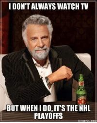 Hockey, National Hockey League (NHL), and Watch: I DON'T ALWAYS WATCH TV  BUT WHENIDO, IT'S THE NHL  PLAYOFFS  MEMEFUL.COM -Vinayy