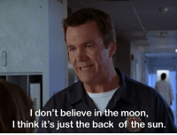 I don't believe in the moon,  I think it's just the back of the sun. The Theory of the Janitor [Scrubs]