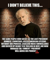 Memes, American, and Power: I DON'T BELIEVE THIS  THE SAME PEOPLE WHO SAT BY AS THE LAST PRESIDENT  BOMBED 7 COUNTRIES, KILLED AMERICAN CITIZENS  WITHOUT DUE PROCESS, LEGALIZED MASS SURVEILLANCE  AND RACKED UP NEARLY S10 TRILLION IN DEBT, ARE NOW  WORRIED THE CURRENT PRESIDENT  WILLABUSE HIS POWER? UNBELIEVABLE!