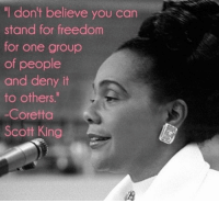 "Coretta Scott King, Freedom, and King: ""I don't believe you can  stand for freedom  for one group  of people  and deny it  to others.""  -Coretta  Scott King"