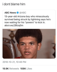 "miraculously: i dont blame him  ABC News@ABC  13-year-old Arizona boy who miraculously  survived being struck by lightning says he's  now waiting for his ""powers"" to kick in.  abcn.ws/2Blzaom  2018-10-21, 10:48 PM  19.9K Retweets 108K Likes"
