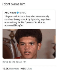 "miraculously: i dont blame him  ABC News@ABC  13-year-old Arizona boy who miraculously  survived being struck by lightning says he's  now waiting for his ""powers"" to kick in.  abcn.ws/2BlzqOm  2018-10-21, 10:48 PM  19.9K Retweets 108K Likes"