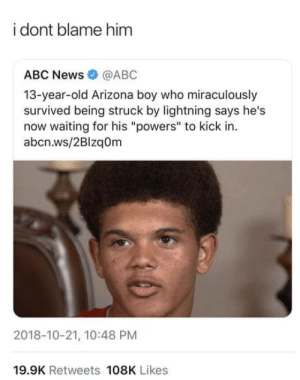 "Abc, News, and Abc News: i dont blame him  ABC News@ABC  13-year-old Arizona boy who miraculously  survived being struck by lightning says he's  now waiting for his ""powers"" to kick in  abcn.ws/2Blzq0m  2018-10-21, 10:48 PM  19.9K Retweets 108K Likes I would be saying the same thing"