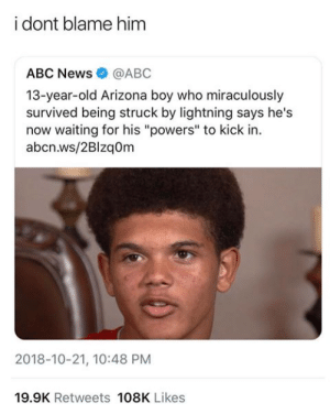 "It be like that via /r/memes https://ift.tt/2O6wSEk: i dont blame him  ABC News@ABC  13-year-old Arizona boy who miraculously  survived being struck by lightning says he's  now waiting for his ""powers"" to kick in.  abcn.ws/2Blzaom  2018-10-21, 10:48 PM  19.9K Retweets 108K Likes It be like that via /r/memes https://ift.tt/2O6wSEk"