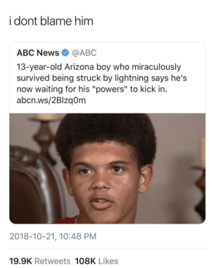 "I would be saying the same thing by GoldenKushGod MORE MEMES: i dont blame him  ABC News@ABC  13-year-old Arizona boy who miraculously  survived being struck by lightning says he's  now waiting for his ""powers"" to kick in.  abcn.ws/2Blzq0m  2018-10-21, 10:48 PM  19.9K Retweets 108K Likes I would be saying the same thing by GoldenKushGod MORE MEMES"