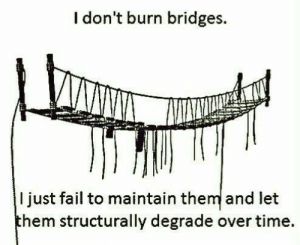 Fail, Time, and Hem: I don't burn bridges.  I just fail to maintain the and let  hem structurally degrade over time. Wepaaa