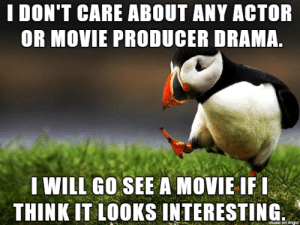 .: I DON'T CARE ABOUT ANY ACTOR  OR MOVIE PRODUCER DRAMA.  I WILL GO SEE A MOVIE IFI  THINK IT LOOKS INTERESTING  maoe on imgur .
