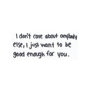 https://iglovequotes.net/: I don't care about anybody  else, I just want to be  good enough for you. https://iglovequotes.net/