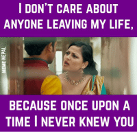 Once Upon a Time: I DON'T CARE ABOUT  ANYONE LEAVING MY LIFE,  BECAUSE ONCE UPON A  TIME I NEVER KNEW YOU
