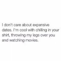 Movies, Cool, and Girl Memes: I don't care about expensive  dates. I'm cool with chilling in your  shirt, throwing my legs over you  and watching movies. Literally me https://t.co/QtBVeu1W6F