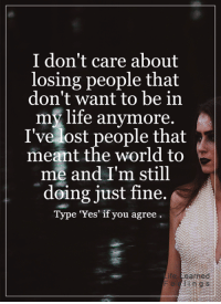 Memes, 🤖, and Earned: I don't care about  losing people that  don't want to be in  life anymore.  my I've lost people that  meant the world to  me and I'm still  doing just fine.  Type 'Yes' if you agree  earned  i n g s <3