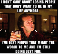 Life, Memes, and Lost: I DON'T CARE ABOUT LOSING PEOPLE  THAT DON'T WANT TO BE IN MY  LIFE ANYMORE.  I'VE LOST PEOPLE THAT MEANT THE  WORLD TO ME AND IM STILL  DOING JUST FINE. Amen to that.