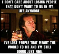 Life, Memes, and Lost: I DON'T CARE ABOUT LOSING PEOPLE  THAT DON'T WANT TO BE IN MY  LIFE ANYMORE  T'VE LOST PEOPLE THAT MEANT THE  WORLD TO ME AND I'M STILL  DOING JUST FINE. 💯