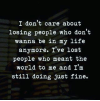 Life, Memes, and Lost: I don't care about  losing people who don't  wanna be in my life  anymore. I've lost  people who meant the  world to me and I'm  still doing just fine.