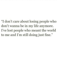 Life, Lost, and World: I don't care about losing people who  don't wanna be in my life anymore.  I've lost people who meant the world  to me and I'm still doing just fine.""