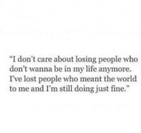 "Life, Lost, and Http: ""I don't care about losing people who  don't wanna be in my life anymore.  I've lost people who meant the world  to me and I'm still doing just fine."" http://iglovequotes.net/"