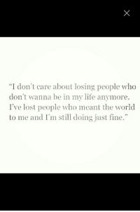 "Life, Lost, and World: ""I don't care about losing people who  don't wanna be my life anymore.  I've lost people who meant the world  to me and I'm stl doing just fine."""