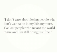 "Life, Lost, and World: ""I don't care about losing people who  don't wanna be in my life anymore.  I've lost people who meant the world  to me and I' doing just fine."" Im still doing just fine 🥀"