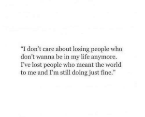 """Just Fine: """"I don't care about losing people who  don't wanna be in my life anymore  I've lost people who meant the world  to me and I'm still doing just fine"""