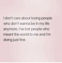 Memes, 🤖, and I Dont Care: I don't care about losing people  who don't wanna be in my life  anymore, I've lost people who  meant the world to me and I'm  doing just fine.