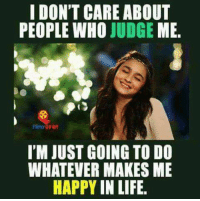 i dont care: I DON'T CARE ABOUT  PEOPLE WHO  JUDGE  ME.  Syan  I'M JUST GOING TO DO  WHATEVER MAKES ME  HAPPY IN LIFE.