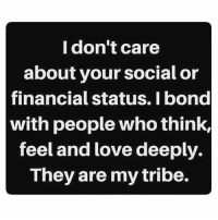 🎯💯💕: I don't care  about your social or  financial status. I bond  with people whothink,  feel and love deeply  They are mytribe. 🎯💯💕