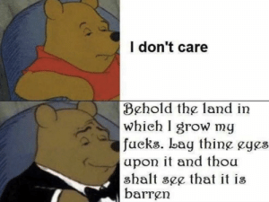 Reddit, Grow, and Don: I don't care  Behold the land in  whieh I grow my  fueks. bay thine eges  upon it and thou  shalt see that it is  barren I don't care