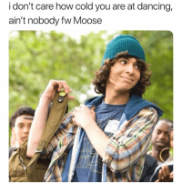 Dancing, Memes, and Cold: i don't care how cold you are at dancing  ain't nobody fw Moose Follow @sexwyd for 18+ sexual memes 😂😏💦