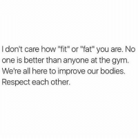 """💪🏼💯 . @DOYOUEVEN 👈🏼 10% OFF STOREWIDE (use code DYE10 ✔️ tap the link in our BIO 🎉: I don't care how """"fit"""" or """"fat"""" you are. No  one is better than anyone at the gym  We're all here to improve our bodies.  Respect each other. 💪🏼💯 . @DOYOUEVEN 👈🏼 10% OFF STOREWIDE (use code DYE10 ✔️ tap the link in our BIO 🎉"""