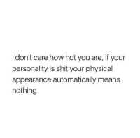 Shit, Physical, and How: I don't care how hot you are, if your  personality is shit your physical  appearance automatically means  nothing