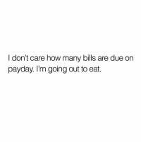 True though 🤣💯 https://t.co/Lzrir3EhZV: I don't care how many bills are due on  payday. I'm going out to eat. True though 🤣💯 https://t.co/Lzrir3EhZV