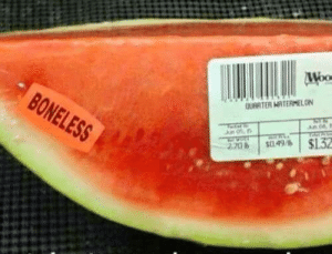 How, Watermelon, and Don: I dont care how much I have to pay for boneless watermelon, its worth it.