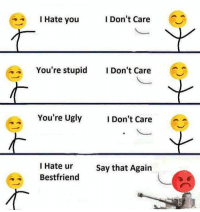 Memes, Ugly, and 🤖: I Don't Care  I Hate you  4 You're stupid  I Don't Care  You're Ugly  I Don't Care  I Hate ur  Say that Again  Bestfriend