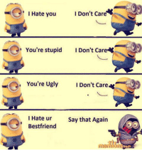 Memes, Ugly, and 🤖: I Don't Care  I Hate you  You're stupid  I Don't Care  You're Ugly  Don't care  I Hate ur  Say that Again  Bestfriend