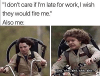 """Late For Work: """"I don't care if I'm late for work, I wish  they would fire me.""""  Also  me:  Shit, shit shit, shit, Shit."""