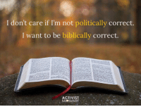 Forwardsfromgrandma, Politically Correct, and I Want To: I don't care if I'm not politically correct.  I want to be biblically correct.  ACTIVIST FWD: BIBLICALLY CORRECT > POLITICALLY CORRECT!!!!