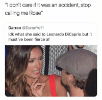"Dont follow @tiny_cinema if you're easily offended, they are by far the most savage page on IG: ""I don't care if it was an accident, stop  calling me Rose""  Darren @DamnYo11  Idk what she said to Leonardo DiCaprio but it  must've been fierce af Dont follow @tiny_cinema if you're easily offended, they are by far the most savage page on IG"