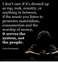 Memes, Consumerism, and Materialism: I don't care if it's dressed up  as rap, rock, country, or  anything in between,  if the music you listen to  promotes materialism,  consumerism and the  worship of money,  it serves the  system, not  the people.  Gavin Nascimento  ANEWKINDOFHUMAN  M >>> A New Kind Of Human <<<