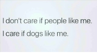 Dogs, Dude, and Funny: I don't care if people like me.  I care if dogs like me. Because if a dog likes you, you're likely an alright dude. Which is funny, because for all the people who have tried to talk shit on us over the years, all the false allegations... never met a dog that didn't like me, personally. Because I can tell a lot about you by how your dogs or kids act. Shitty parents = shitty kids. @Regrann from @conservativechick9mm - That's about it - regrann