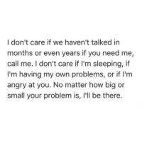 Sleeping, Angry, and How: I don't care if we haven't talked in  months or even years if you need me,  call me. I don't care if I'm sleeping, if  I'm having my own problems, or if I'm  angry at you. No matter how big or  small your problem is, 'll be there