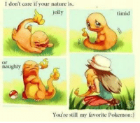 Anime, Charmander, and Cute: I don't care if your nature is.  jolly  timid  or  naughty  You're still my favorite Pokemon Awwww soo cute 😍 - Sent in by FunnyPokemonAmbassador @Corinnes_25 ! Thanks! ___________ Want to become an official Funny Pokemon Ambassador too? Then DM us your best and funniest pokemon memes to feature 😀 ___________ pokemon nintendo anime art blizzard deviantart pokemonart videogames comics pikachu meme draw dankmemes pokemoncards followme gamer gaming pokemontcg dank pokemongo fun pokemonmemes charmander likeme lol disney pikachu pokeball